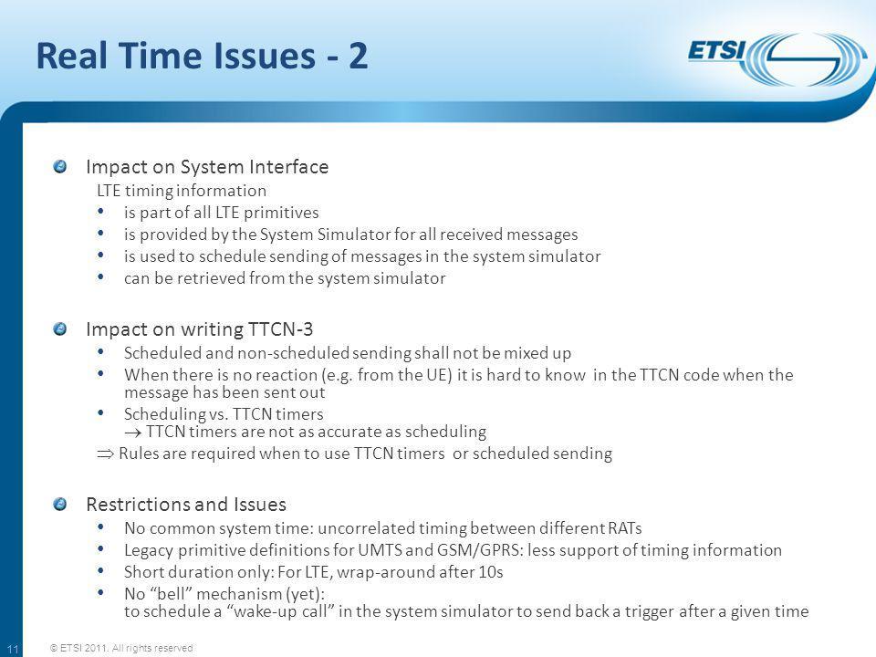 Real Time Issues - 2 Impact on System Interface LTE timing information is part of all LTE primitives is provided by the System Simulator for all received messages is used to schedule sending of messages in the system simulator can be retrieved from the system simulator Impact on writing TTCN-3 Scheduled and non-scheduled sending shall not be mixed up When there is no reaction (e.g.