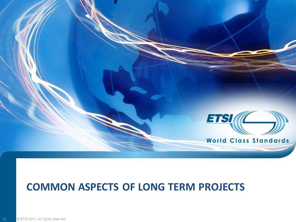 COMMON ASPECTS OF LONG TERM PROJECTS 13 © ETSI 2011. All rights reserved