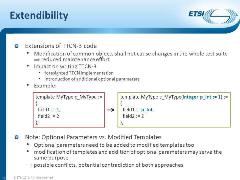 Extendibility Extensions of TTCN-3 code Modification of common objects shall not cause changes in the whole test suite reduced maintenance effort Impact on writing TTCN-3 foresighted TTCN implementation introduction of additional optional parameters Example: © ETSI 2011.