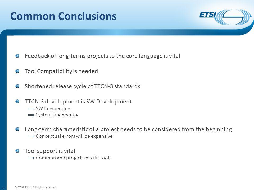 Common Conclusions Feedback of long-terms projects to the core language is vital Tool Compatibility is needed Shortened release cycle of TTCN-3 standards TTCN-3 development is SW Development SW Engineering System Engineering Long-term characteristic of a project needs to be considered from the beginning Conceptual errors will be expensive Tool support is vital Common and project-specific tools © ETSI 2011.