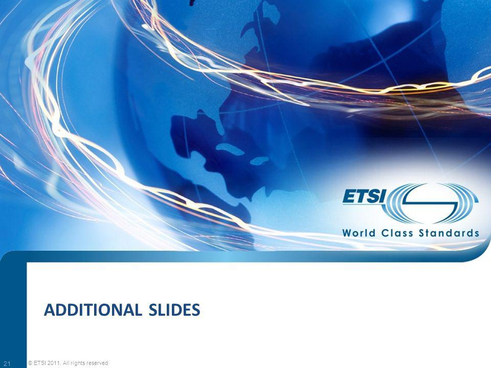 ADDITIONAL SLIDES 21 © ETSI 2011. All rights reserved