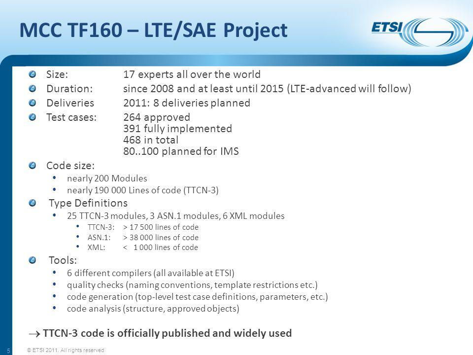 MCC TF160 – LTE/SAE Project Size: 17 experts all over the world Duration: since 2008 and at least until 2015 (LTE-advanced will follow) Deliveries2011: 8 deliveries planned Test cases: 264 approved 391 fully implemented 468 in total 80..100 planned for IMS Code size: nearly 200 Modules nearly 190 000 Lines of code (TTCN-3) Type Definitions 25 TTCN-3 modules, 3 ASN.1 modules, 6 XML modules TTCN-3:> 17 500 lines of code ASN.1:> 38 000 lines of code XML:< 1 000 lines of code Tools: 6 different compilers (all available at ETSI) quality checks (naming conventions, template restrictions etc.) code generation (top-level test case definitions, parameters, etc.) code analysis (structure, approved objects) TTCN-3 code is officially published and widely used © ETSI 2011.
