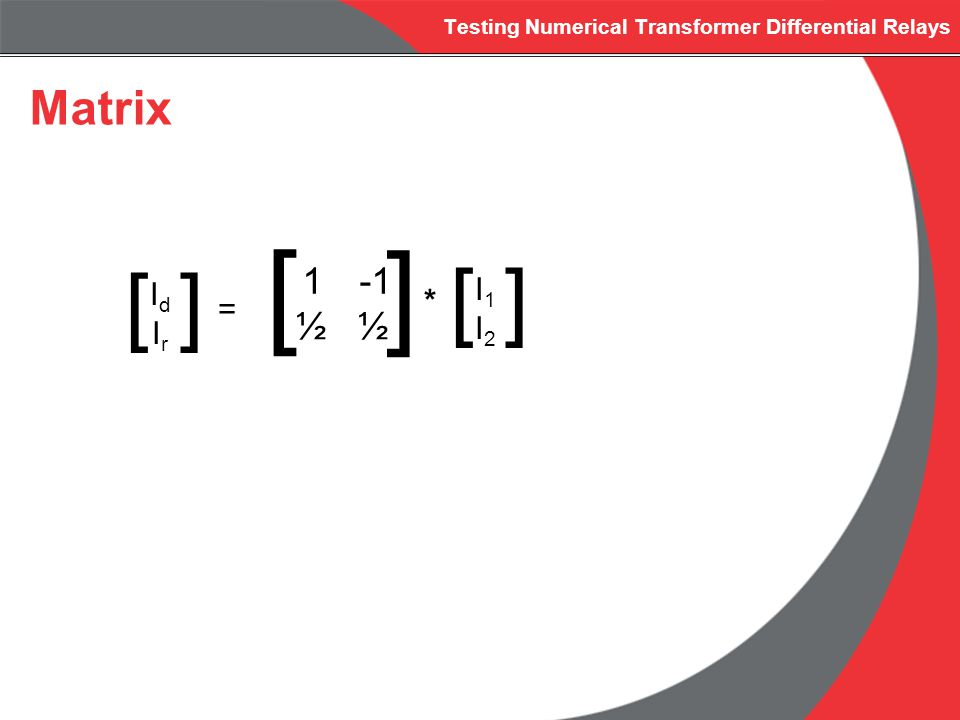 Testing Numerical Transformer Differential Relays Matrix IdIrIdIr [] = 1 -1 ½ [ ] * I1I2I1I2 []