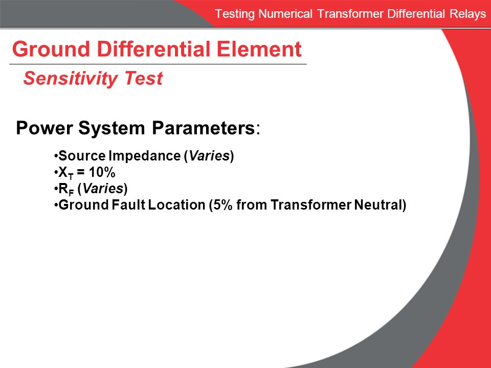 Testing Numerical Transformer Differential Relays Ground Differential Element Sensitivity Test Power System Parameters: Source Impedance (Varies) X T