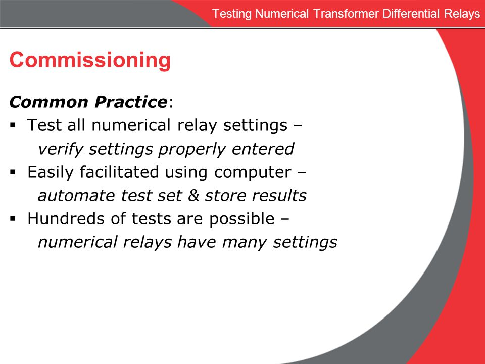 Testing Numerical Transformer Differential Relays Commissioning Common Practice: Test all numerical relay settings – verify settings properly entered