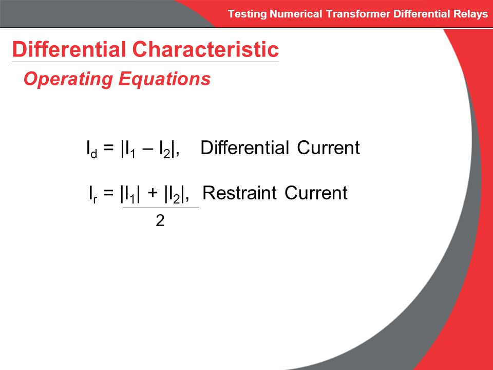 Testing Numerical Transformer Differential Relays Differential Characteristic Operating Equations I d =  I 1 – I 2  , Differential Current I r =  I 1