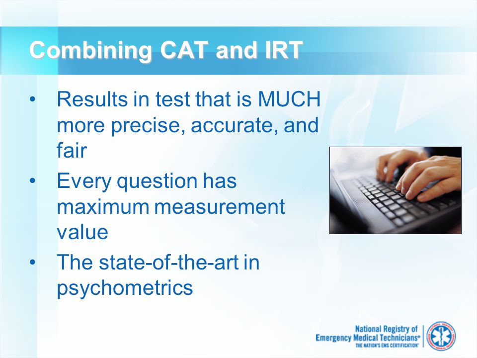 Combining CAT and IRT Results in test that is MUCH more precise, accurate, and fair Every question has maximum measurement value The state-of-the-art