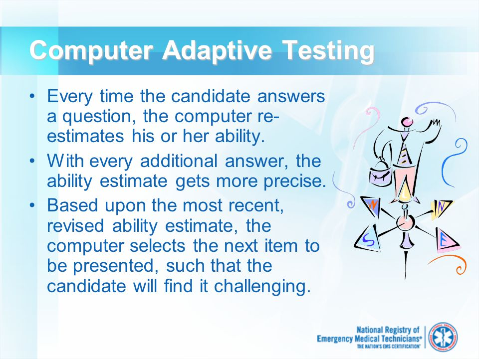 Computer Adaptive Testing Every time the candidate answers a question, the computer re- estimates his or her ability.