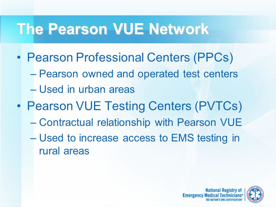 The Pearson VUE Network Pearson Professional Centers (PPCs) –Pearson owned and operated test centers –Used in urban areas Pearson VUE Testing Centers