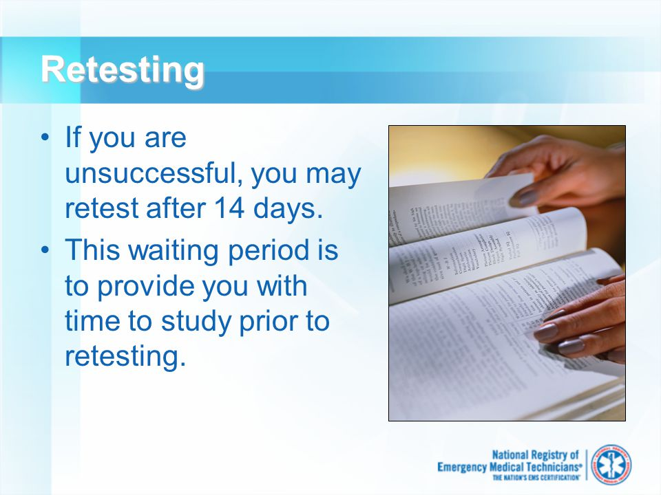 Retesting If you are unsuccessful, you may retest after 14 days. This waiting period is to provide you with time to study prior to retesting.