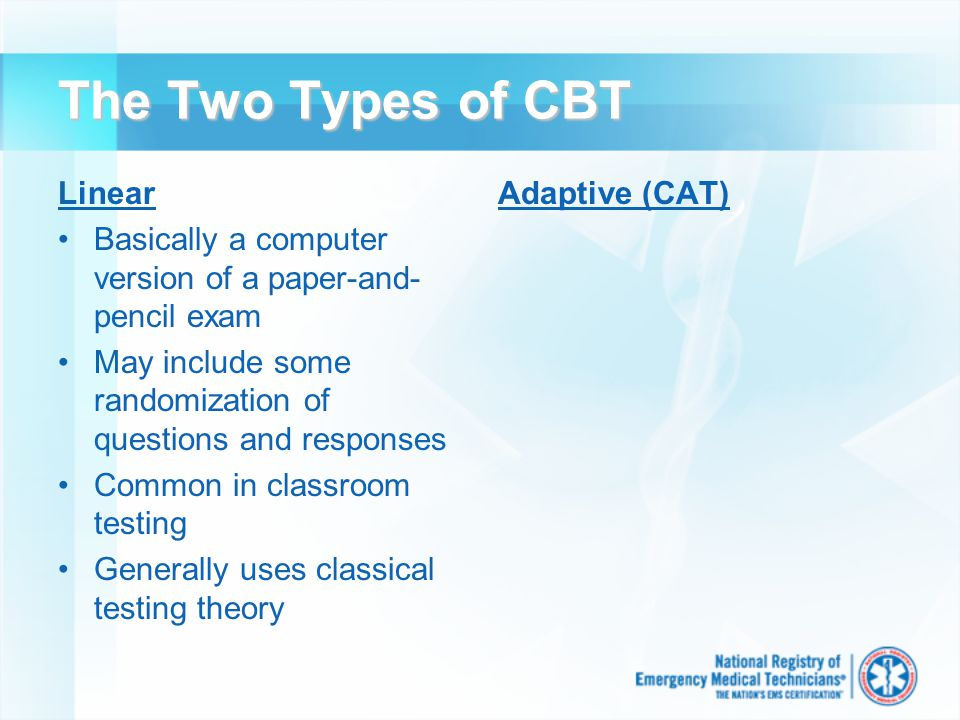 The Two Types of CBT Linear Basically a computer version of a paper-and- pencil exam May include some randomization of questions and responses Common