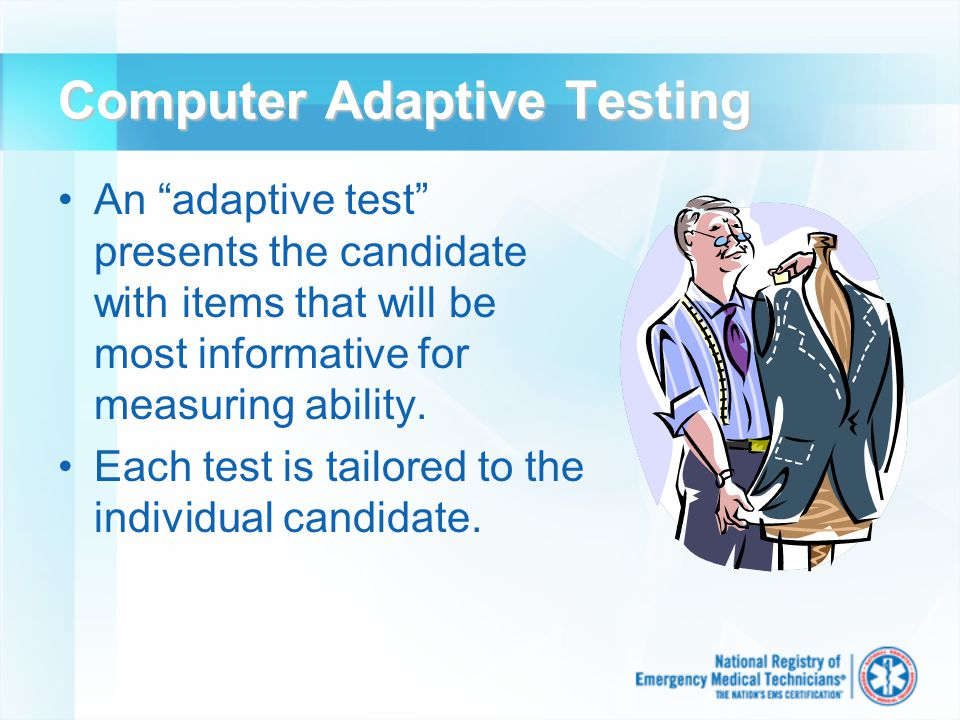 The Two Types of CBT Linear Basically a computer version of a paper-and- pencil exam May include some randomization of questions and responses Common in classroom testing Generally uses classical testing theory Adaptive (CAT) Each exam is tailored to the ability of the candidate Each testing experience is unique to the individual being tested The state-of-the-art in high stakes testing Generally uses item response theory