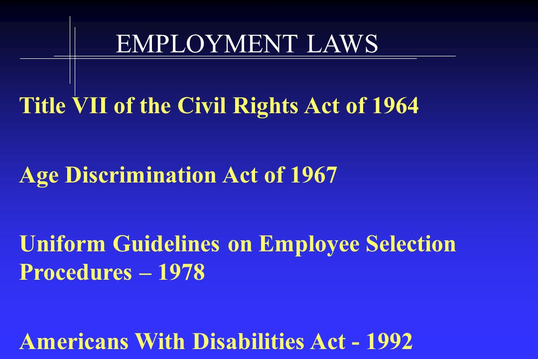EMPLOYMENT LAWS Title VII of the Civil Rights Act of 1964 Age Discrimination Act of 1967 Uniform Guidelines on Employee Selection Procedures – 1978 Americans With Disabilities Act