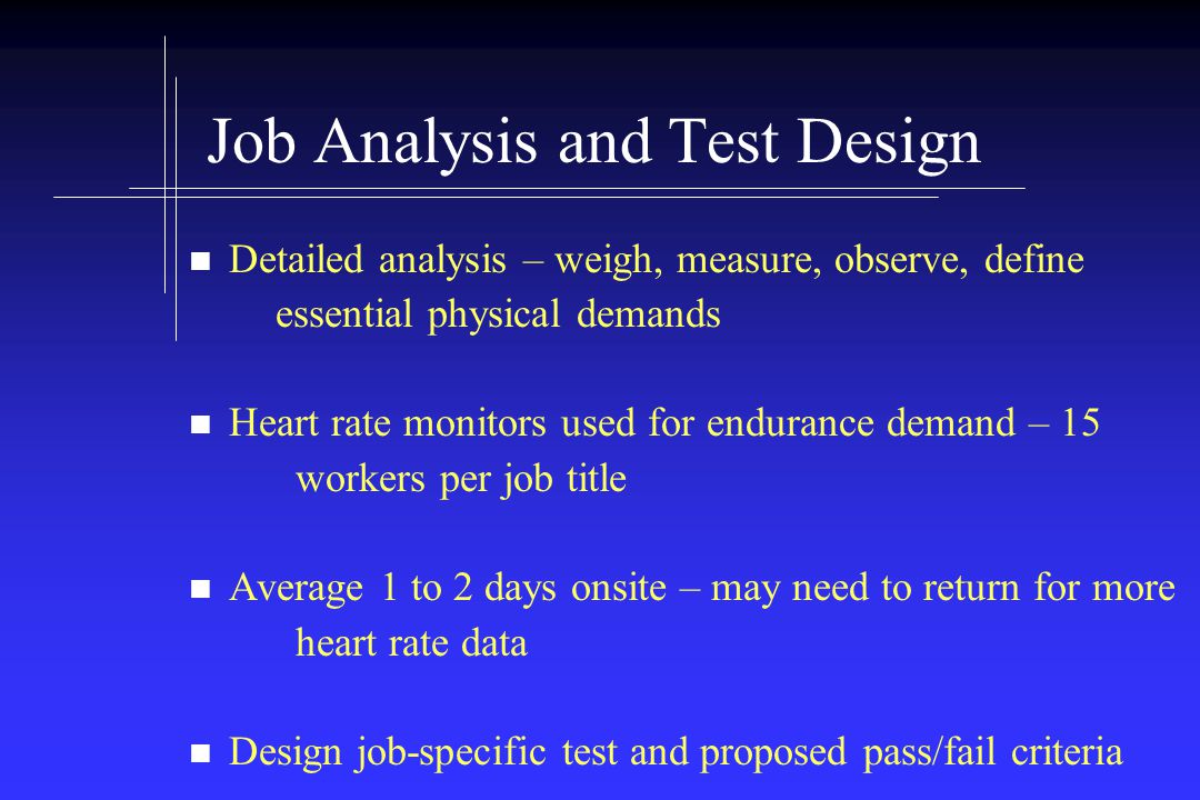 Job Analysis and Test Design Detailed analysis – weigh, measure, observe, define essential physical demands Heart rate monitors used for endurance demand – 15 workers per job title Average 1 to 2 days onsite – may need to return for more heart rate data Design job-specific test and proposed pass/fail criteria