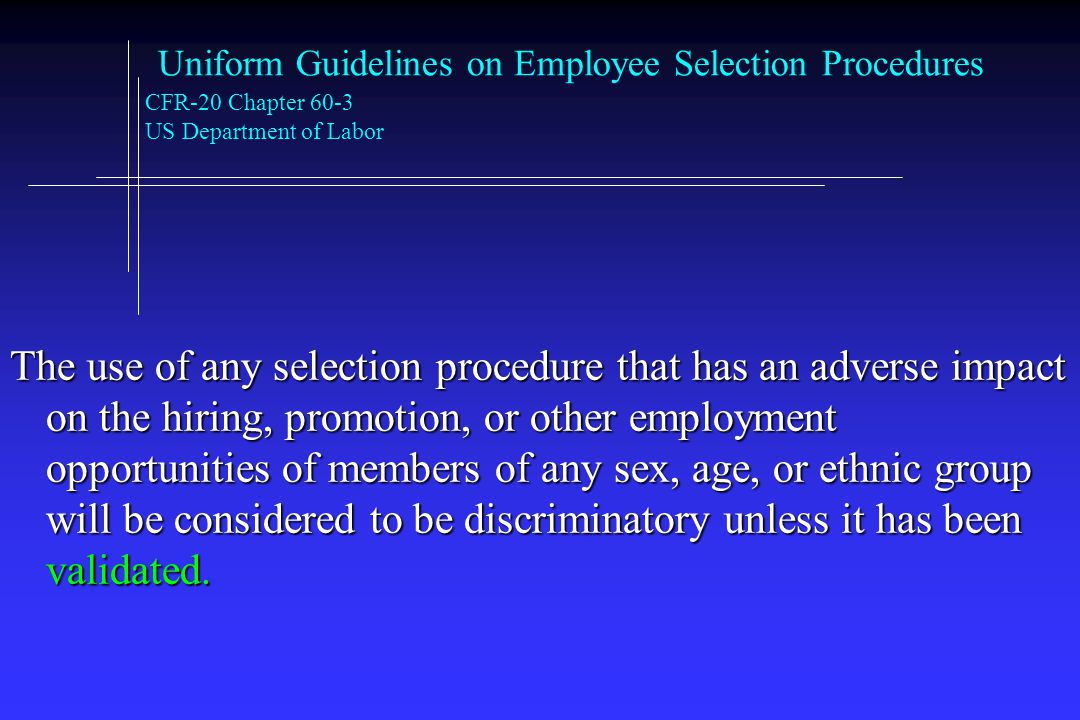 Uniform Guidelines on Employee Selection Procedures CFR-20 Chapter 60-3 US Department of Labor The use of any selection procedure that has an adverse impact on the hiring, promotion, or other employment opportunities of members of any sex, age, or ethnic group will be considered to be discriminatory unless it has been validated.