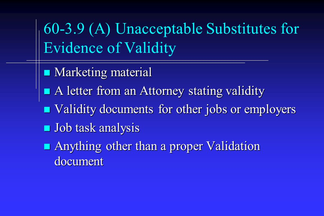 (A) Unacceptable Substitutes for Evidence of Validity n Marketing material n A letter from an Attorney stating validity n Validity documents for other jobs or employers n Job task analysis n Anything other than a proper Validation document