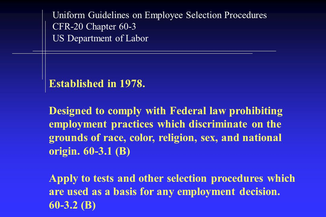 Uniform Guidelines on Employee Selection Procedures CFR-20 Chapter 60-3 US Department of Labor Established in 1978.