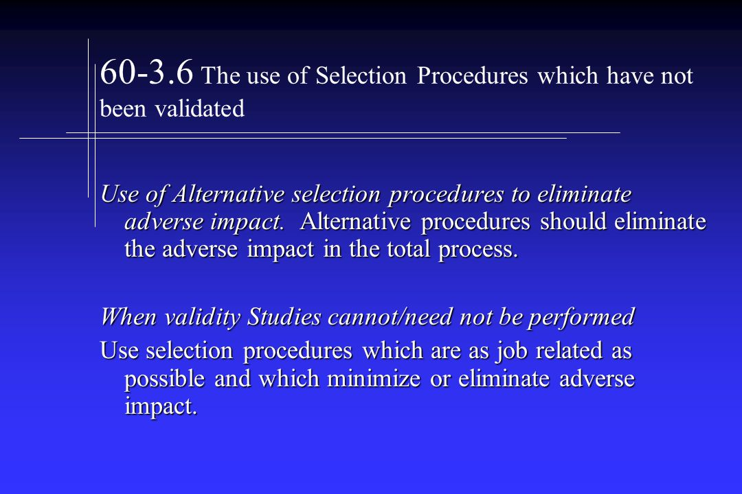 The use of Selection Procedures which have not been validated Use of Alternative selection procedures to eliminate adverse impact.