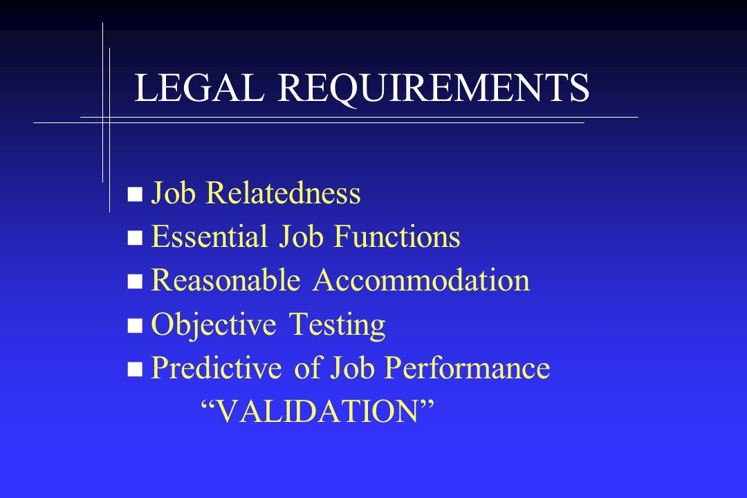 LEGAL REQUIREMENTS Job Relatedness Essential Job Functions Reasonable Accommodation Objective Testing Predictive of Job Performance VALIDATION