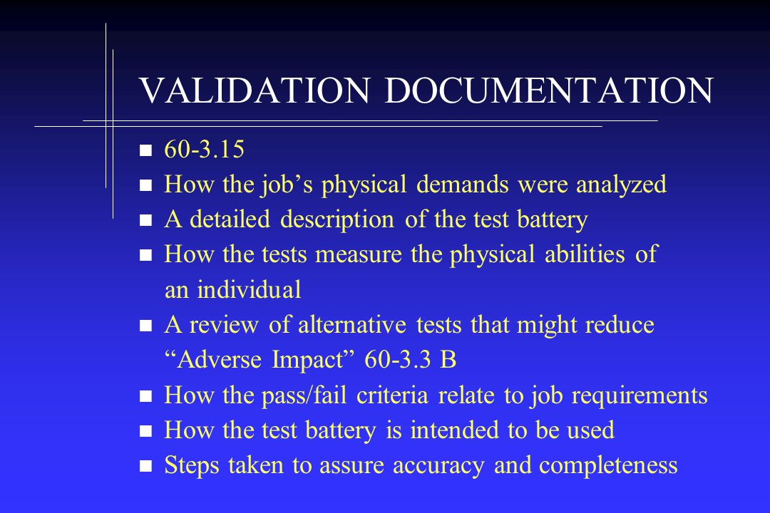 VALIDATION DOCUMENTATION How the jobs physical demands were analyzed A detailed description of the test battery How the tests measure the physical abilities of an individual A review of alternative tests that might reduce Adverse Impact B How the pass/fail criteria relate to job requirements How the test battery is intended to be used Steps taken to assure accuracy and completeness