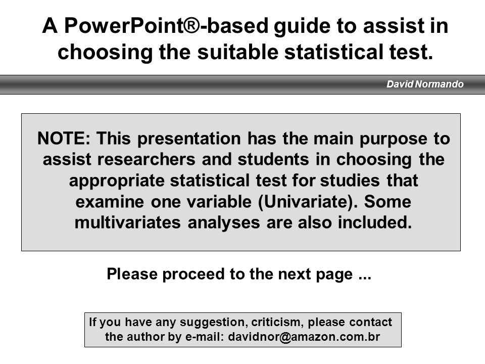 David Normando A PowerPoint®-based guide to assist in choosing the suitable statistical test. NOTE: This presentation has the main purpose to assist r