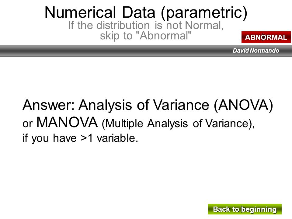 David Normando Answer: Analysis of Variance (ANOVA) or MANOVA (Multiple Analysis of Variance), if you have >1 variable. Numerical Data (parametric) If