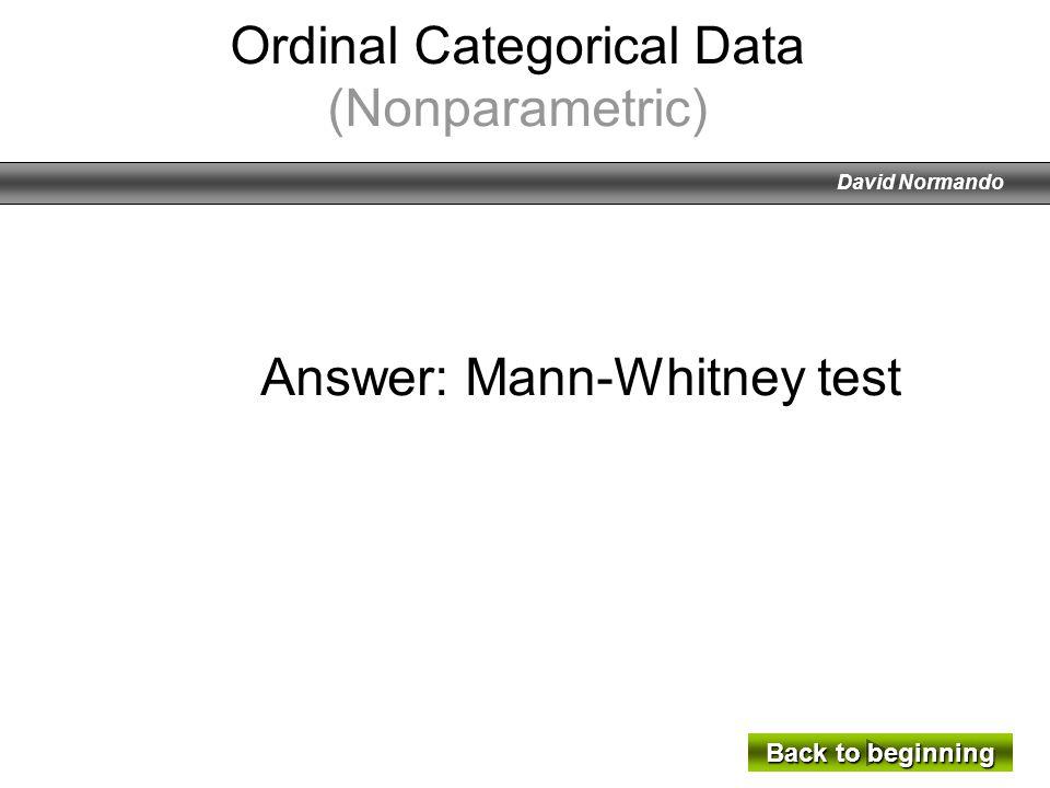 David Normando Answer: Mann-Whitney test Back to beginning Back to beginning Ordinal Categorical Data (Nonparametric)