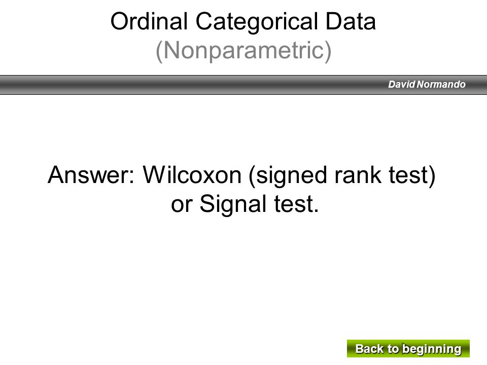 David Normando Answer: Wilcoxon (signed rank test) or Signal test. Back to beginning Back to beginning Ordinal Categorical Data (Nonparametric)