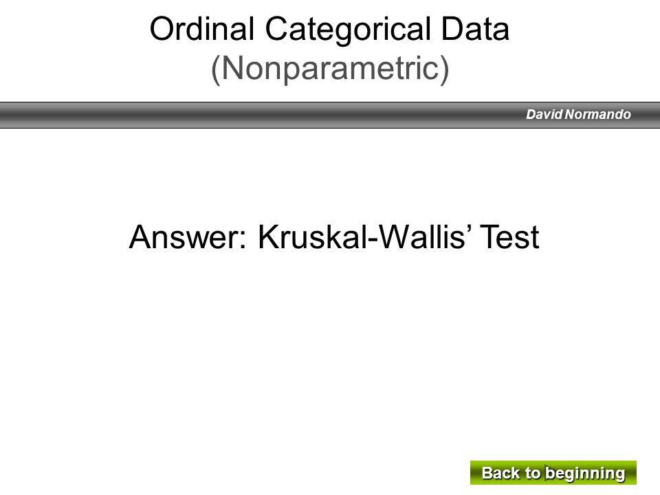 David Normando Answer: Kruskal-Wallis Test Back to beginning Back to beginning Ordinal Categorical Data (Nonparametric)