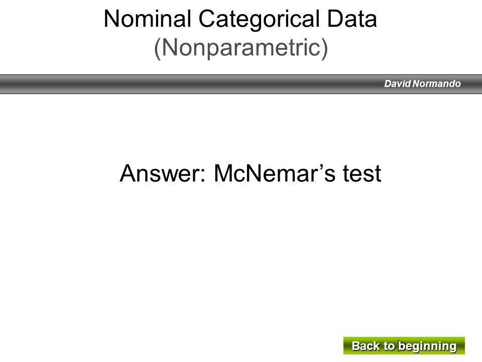 David Normando Answer: McNemars test Back to beginning Back to beginning Nominal Categorical Data (Nonparametric)