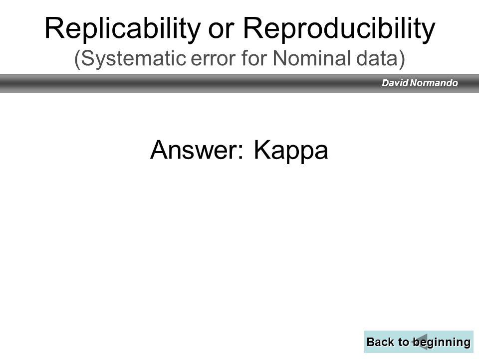 David Normando Answer: Kappa Back to beginning Back to beginning Replicability or Reproducibility (Systematic error for Nominal data)