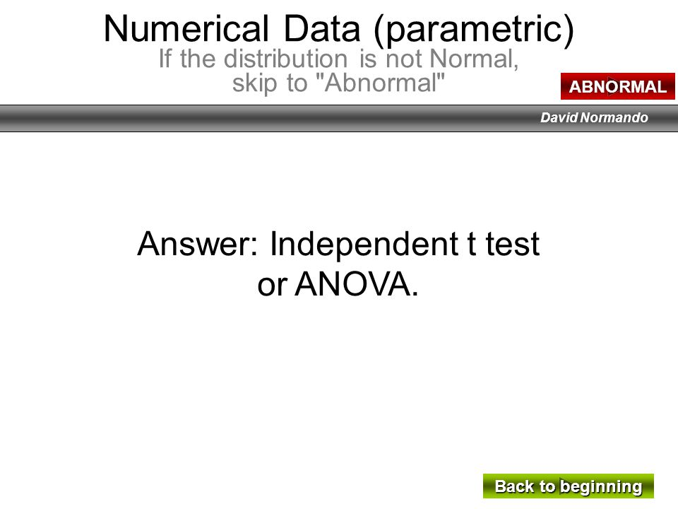 David Normando Answer: Independent t test or ANOVA. Back to beginning Back to beginning Numerical Data (parametric) If the distribution is not Normal,