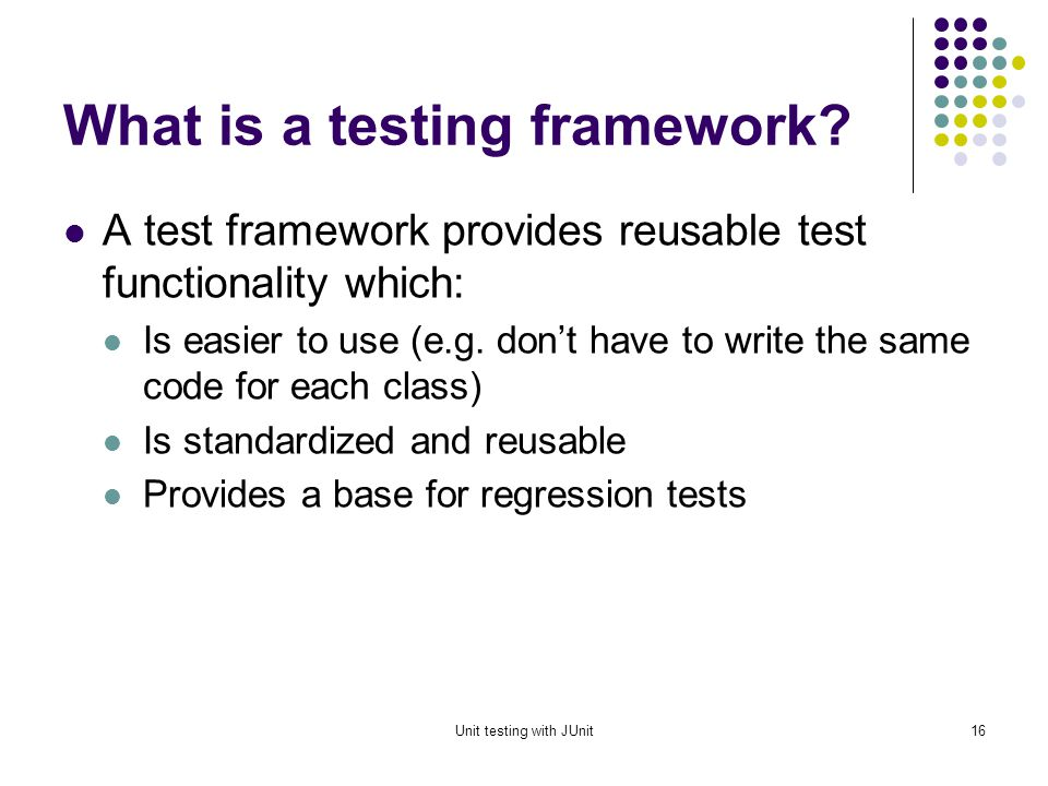 Unit testing with JUnit15 Types of Tests Unit Individual classes or types Component Group of related classes or types Integration Interaction between classes