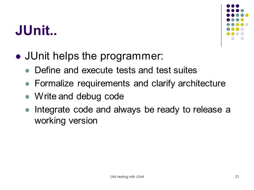 Unit testing with JUnit20 JUnit JUnit is a framework for writing unit tests A unit test is a test of a single class A test case is a single test of a single method A test suite is a collection of test cases Unit testing is particularly important when software requirements change frequently Code often has to be refactored to incorporate the changes Unit testing helps ensure that the refactored code continues to work