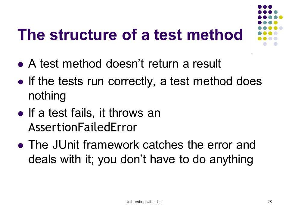 Unit testing with JUnit27 Implementing the tearDown() method In most cases, the tearDown() method doesnt need to do anything The next time you run setUp(), your objects will be replaced, and the old objects will be available for garbage collection Like the finally clause in a try-catch-finally statement, tearDown() is where you would release system resources (such as streams)