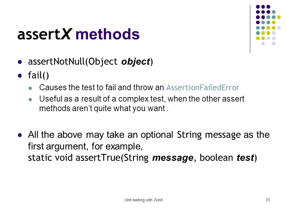 Unit testing with JUnit30 assert X methods static void assertTrue(boolean test ) static void assertFalse(boolean test ) assertEquals( expected, actual ) This method is heavily overloaded: arg1 and arg2 must be both objects or both of the same primitive type For objects, uses your equals method, if you have defined it properly, as public boolean equals(Object o) --otherwise it uses ==.