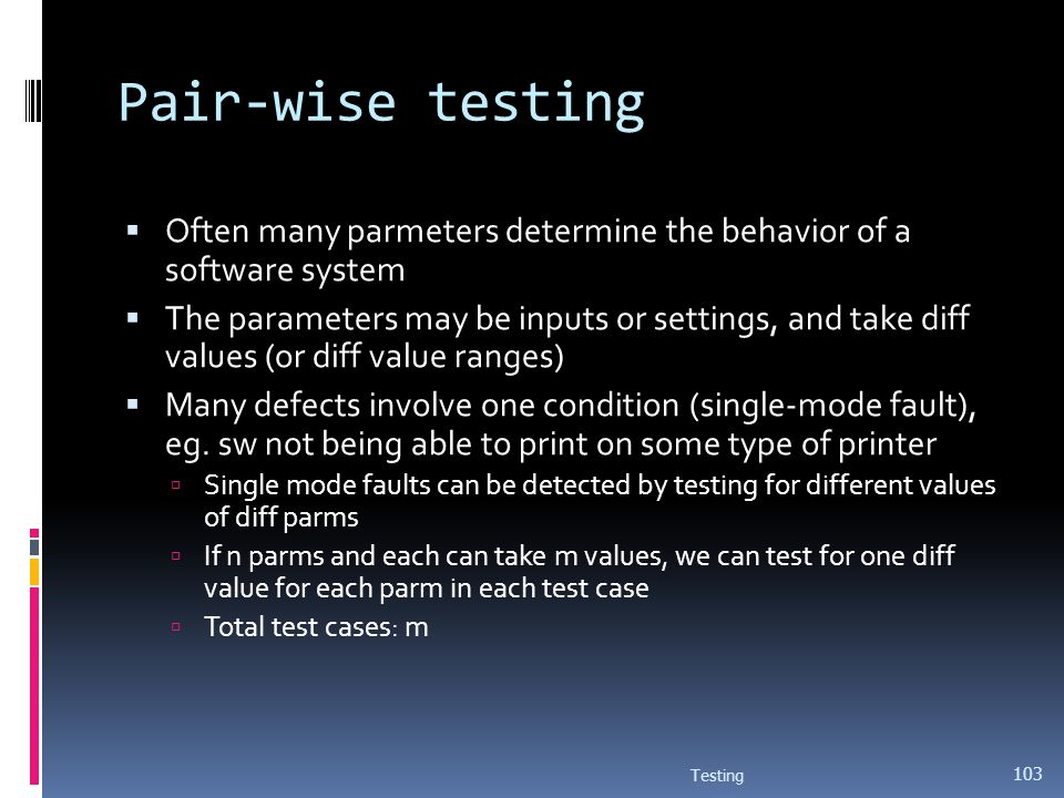 Pair-wise testing Often many parmeters determine the behavior of a software system The parameters may be inputs or settings, and take diff values (or