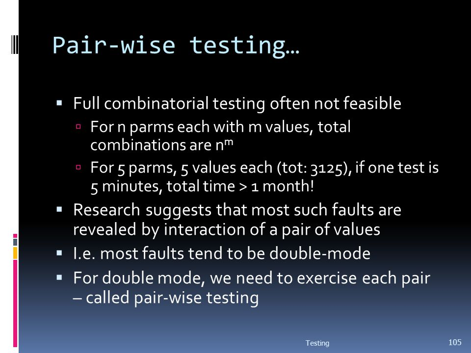 Pair-wise testing… Full combinatorial testing often not feasible For n parms each with m values, total combinations are n m For 5 parms, 5 values each