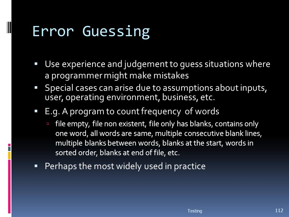 Error Guessing Use experience and judgement to guess situations where a programmer might make mistakes Special cases can arise due to assumptions abou