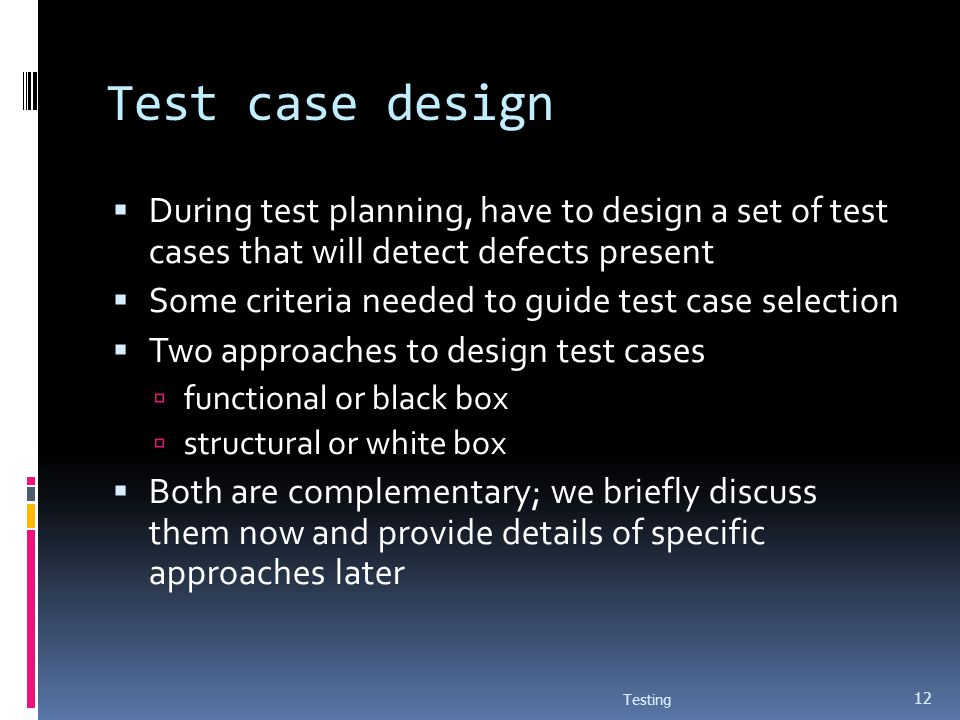 Test case design During test planning, have to design a set of test cases that will detect defects present Some criteria needed to guide test case sel