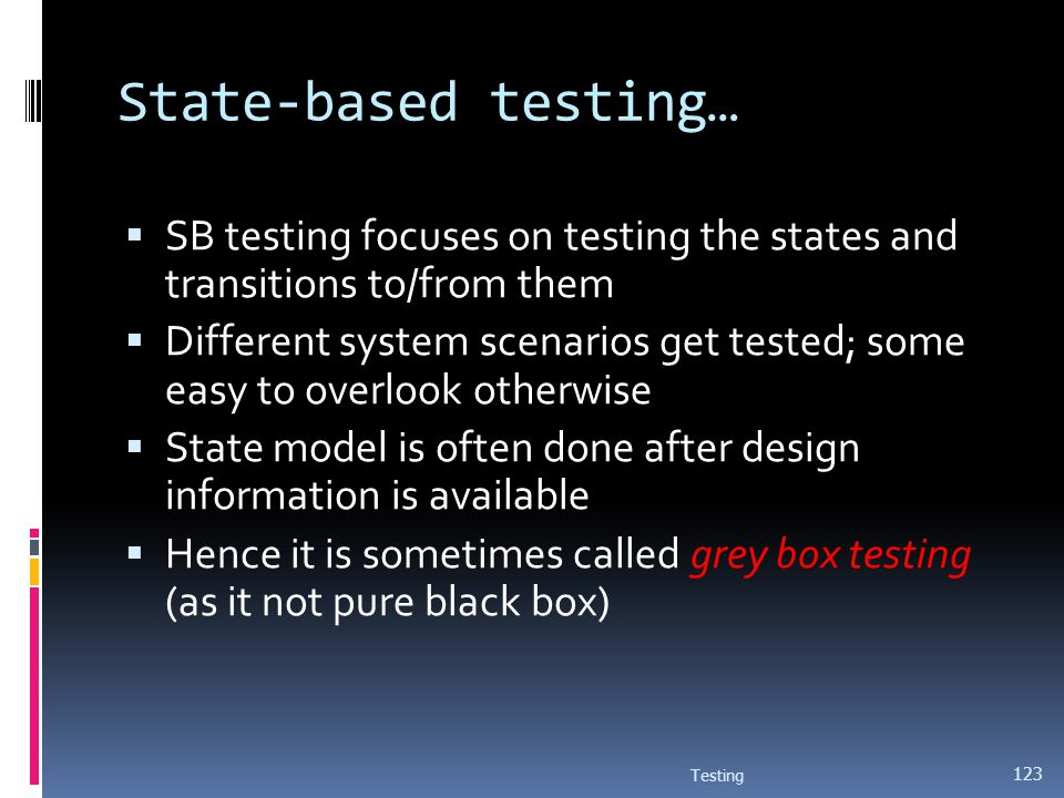 State-based testing… SB testing focuses on testing the states and transitions to/from them Different system scenarios get tested; some easy to overloo