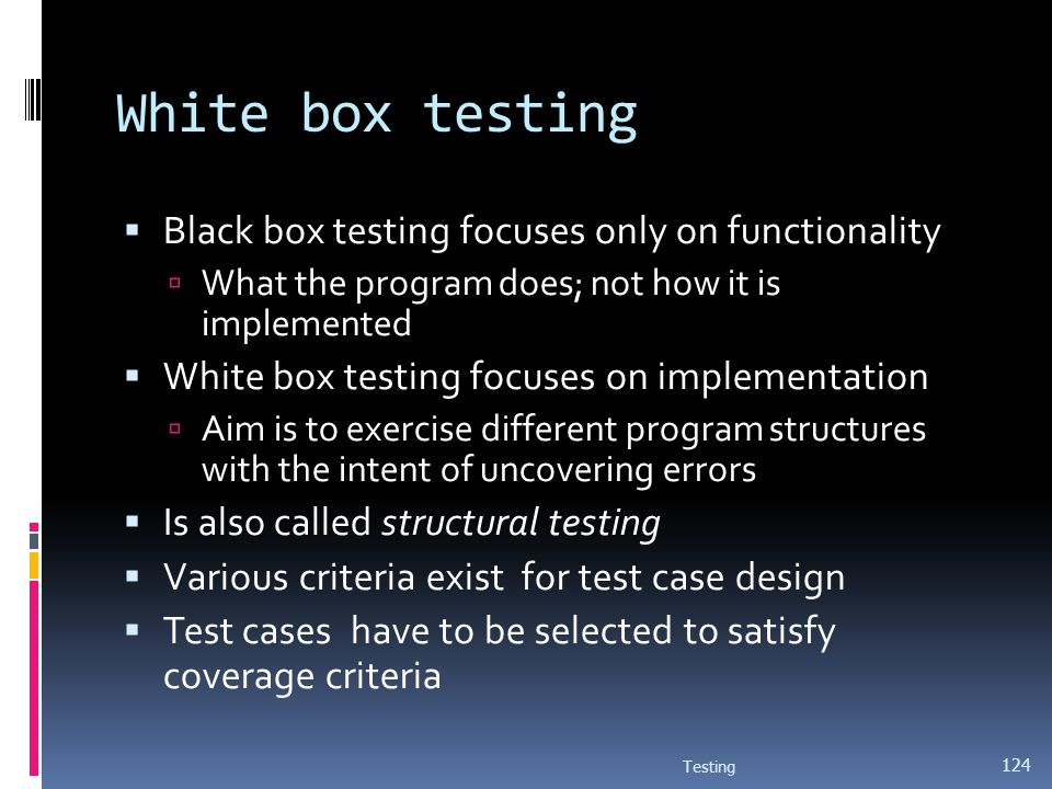 White box testing Black box testing focuses only on functionality What the program does; not how it is implemented White box testing focuses on implem