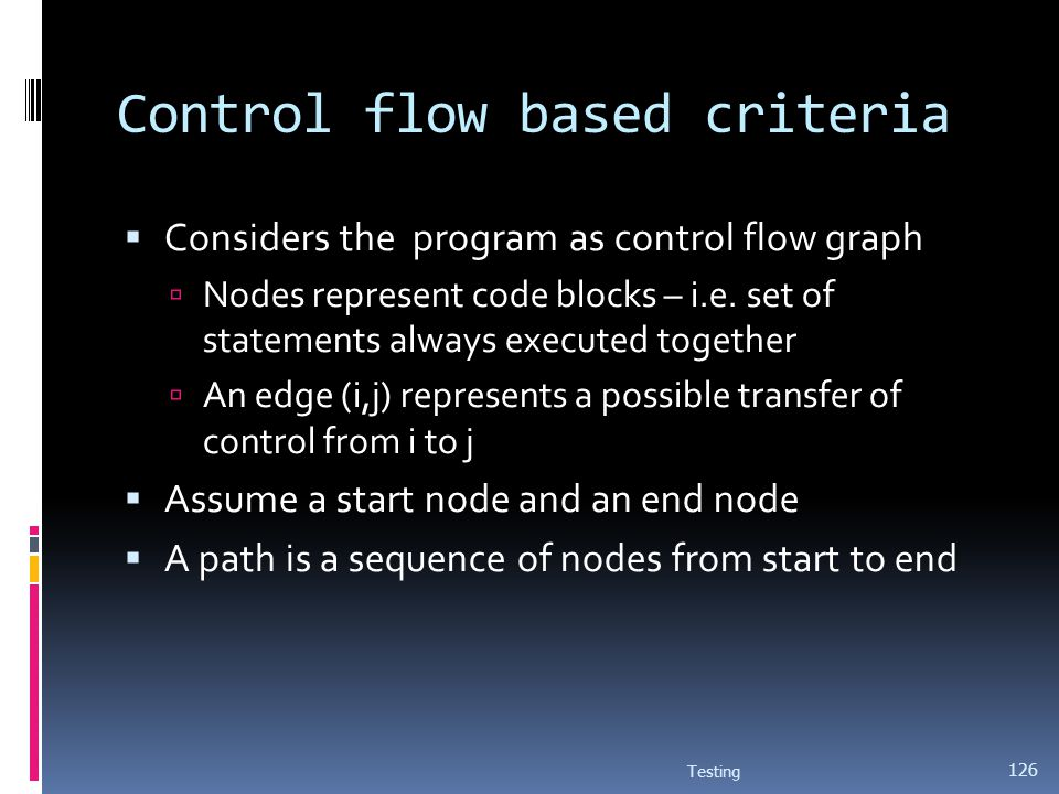 Control flow based criteria Considers the program as control flow graph Nodes represent code blocks – i.e. set of statements always executed together