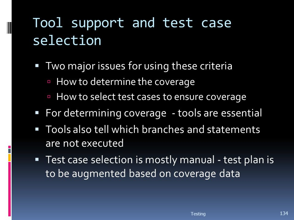 Tool support and test case selection Two major issues for using these criteria How to determine the coverage How to select test cases to ensure covera