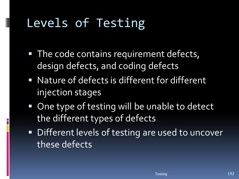 Levels of Testing The code contains requirement defects, design defects, and coding defects Nature of defects is different for different injection sta