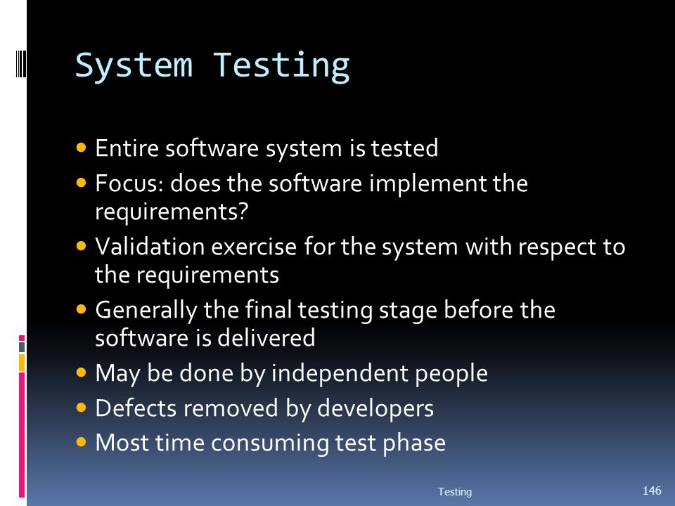 System Testing Entire software system is tested Focus: does the software implement the requirements? Validation exercise for the system with respect t