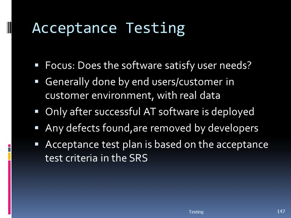 Acceptance Testing Focus: Does the software satisfy user needs? Generally done by end users/customer in customer environment, with real data Only afte