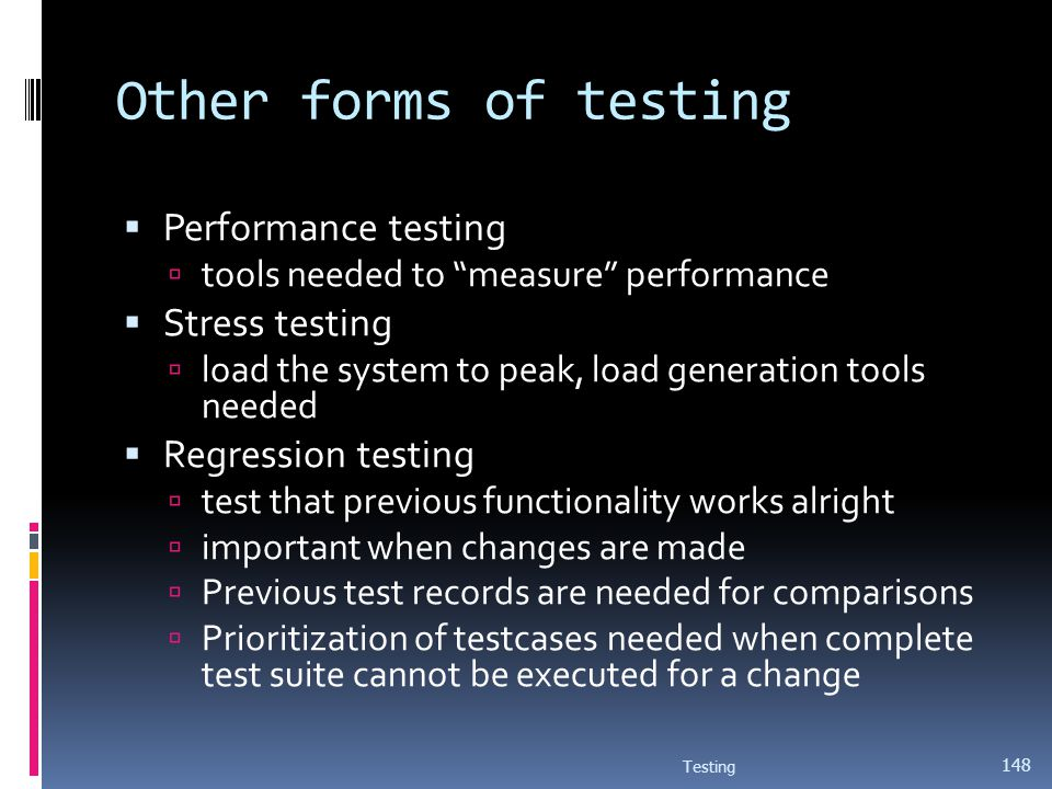 Other forms of testing Performance testing tools needed to measure performance Stress testing load the system to peak, load generation tools needed Re