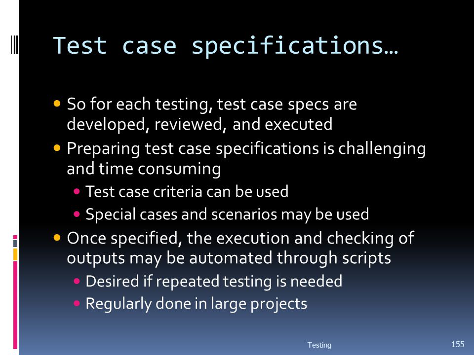Test case specifications… So for each testing, test case specs are developed, reviewed, and executed Preparing test case specifications is challenging