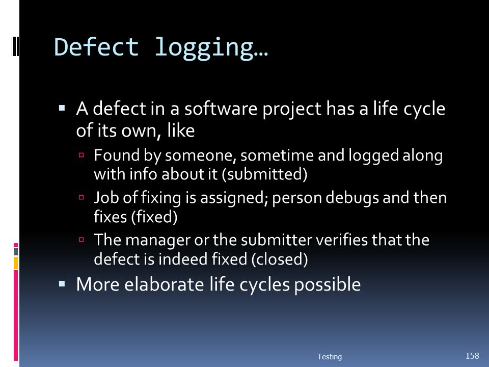 Defect logging… A defect in a software project has a life cycle of its own, like Found by someone, sometime and logged along with info about it (submi